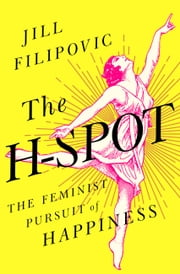 The H Spot - The Feminist Pursuit of Happiness ebook by Jill Filipovic