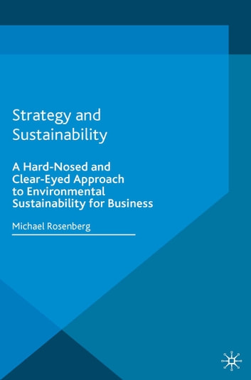Strategy and Sustainability - A Hardnosed and Clear-Eyed Approach to Environmental Sustainability For Business ebook by Mike Rosenberg