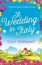 A Wedding in Italy - A feel good summer holiday romance ebook by Tilly Tennant