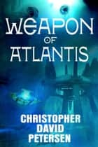 Weapon of Atlantis ebook by Christopher David Petersen