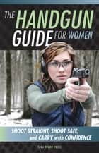 The Handgun Guide for Women - Shoot Straight, Shoot Safe, and Carry with Confidence ebook by Tara Dixon Engel