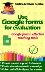 Use Google forms for evaluation - Google forms and quizzes as effective educational tools ebook by Olivier Rebiere, Cristina Rebiere