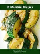 151 Zucchini Recipes ebook by Elizabeth Brown