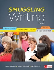 Smuggling Writing - Strategies That Get Students to Write Every Day, in Every Content Area, Grades 3-12 ebook by Karen D. (Dutson) Wood,David Bruce Taylor,Katie Stover