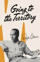Going to the Territory ebook by Ralph Ellison