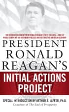 President Ronald Reagan's Initial Actions Project ebook by Arthur B. Laffer,White House Staff