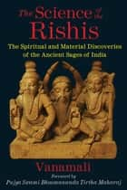 The Science of the Rishis - The Spiritual and Material Discoveries of the Ancient Sages of India eBook by Vanamali, Pujya Swami Bhoomananda Tirtha Maharaj