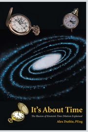 It's About Time - The Illusion of Einstein's Time Dilation Explained ebook by Alex Duthie, PEng