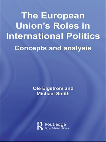 The European Union's Roles in International Politics - Concepts and Analysis ebook by