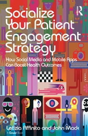 Socialize Your Patient Engagement Strategy - How Social Media and Mobile Apps Can Boost Health Outcomes ebook by Letizia Affinito,John Mack