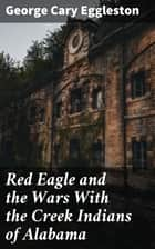 Red Eagle and the Wars With the Creek Indians of Alabama ebook by George Cary Eggleston