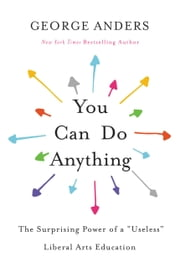 "You Can Do Anything - The Surprising Power of a ""Useless"" Liberal Arts Education ebook by George Anders"