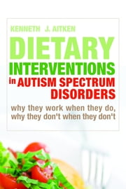 Dietary Interventions in Autism Spectrum Disorders - Why They Work When They Do, Why They Don't When They Don't ebook by Kenneth Aitken