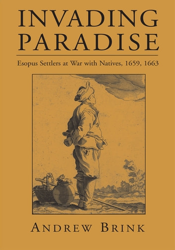 Invading Paradise - Esopus Settlers at War with Natives, 1659, 1663 ebook by Andrew Brink