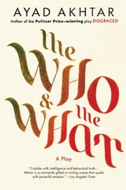 The Who & The What - A Play ebook by Ayad Akhtar