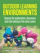 Outdoor Learning Environments - Spaces for exploration, discovery and risk-taking in the early years ebook by Helen Little, Sue Elliott, Shirley Wyver