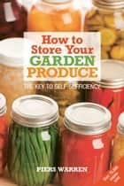 How to Store Your Garden Produce - The Key to Self-Sufficiency ebook by Piers Warren