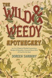 The Wild & Weedy Apothecary - An A to Z Book of Herbal Concoctions, Recipes & Remedies, Practical Know-How & Food for the Soul ebook by Doreen Shababy