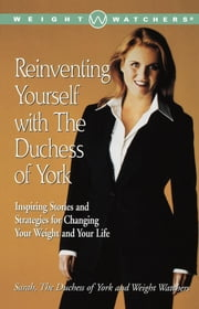 Reinventing Yourself with the Duchess of York - Inspiring Stories and Strategies for Changing Your Weight and Your Life ebook by Sarah Ferguson The Duchess of York