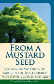 From a Mustard Seed - Enlivening Worship and Music in the Small Church ebook by Bruce  G. Epperly,Daryl Hollinger