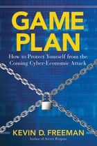 Game Plan - How to Protect Yourself from the Coming Cyber-Economic Attack ebook by Kevin D. Freeman