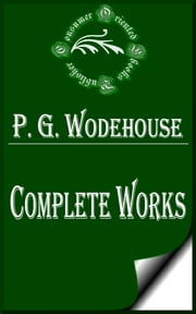 "Complete Works of P. G. Wodehouse ""English Humorist and Writer of Novels, Short Stories, Plays, Humorous Verses, Poems, Song Lyrics, and Magazine Articles"" ebook by P. G. Wodehouse"