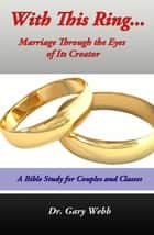 With This Ring: Marriage Through The Eyes of Its Creator ebook by Dr. Gary Webb
