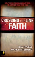 Crossing the Line of Faith - Help Your Friends Know God in a Style That Fits You ebook by Bill Hybels, Mark Mittelberg