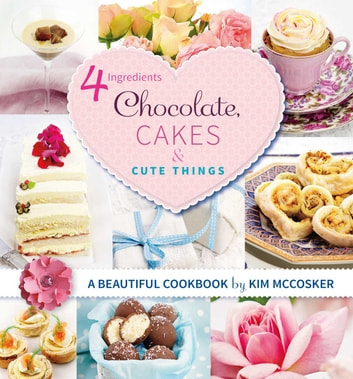 4 Ingredients Chocolate, Cakes and Cute Things ebook by Kim McCosker