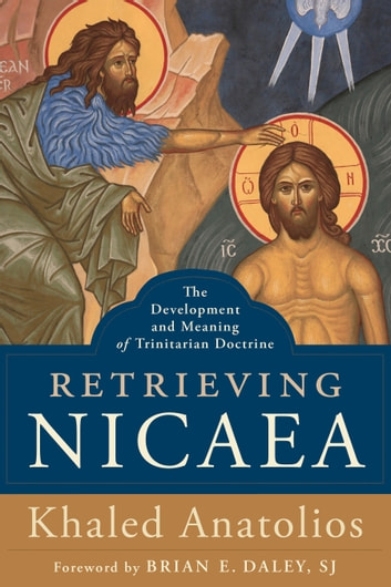 Retrieving Nicaea - The Development and Meaning of Trinitarian Doctrine ebook by Khaled Anatolios