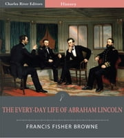 The Every-day Life of Abraham Lincoln: A Narrative and Descriptive Biography With Pen-Pictures and Personal Recollections By Those Who Knew Him (Illustrated Edition) ebook by Francis Fisher Browne