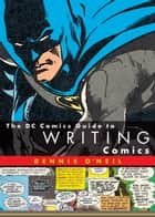 The DC Comics Guide to Writing Comics ebook by Dennis O'Neil