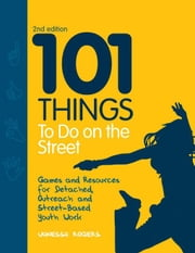 101 Things to Do on the Street: Games and Resources for Detached, Outreach and Street-Based Youth Work Second Edition ebook by Rogers, Vanessa