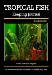 The Tropical Fish Keeping Journal Book Edition Two - Tropical Fish Keeping Journals, #2 ebook by Alastair R Agutter