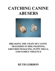 Catching Canine Abusers - Breaking the Chain of Canine Tragedies in Dog Fighting, Greyhound Racing. Puppy Mills and Family Violence ebook by Ruth Gordon