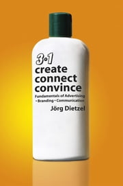 Create, Convince, Connect - Fundamentals of Advertising, Branding and Communication ebook by Jorg Dietzel