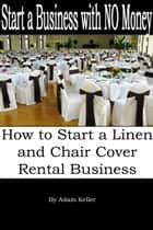 Start a Business with NO Money: How to Start A Linen and Chair Cover Rental Business ebook by Adam Keller