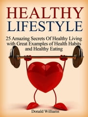 Healthy Lifestyle: 25 Amazing Secrets Of Healthy Living with Great Examples of Health Habits and Healthy Eating