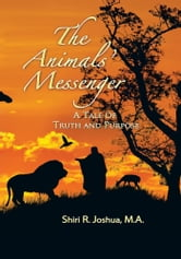 The Animals' Messenger - A TALE OF TRUTH AND PURPOSE ebook by Shiri R. Joshua, M.A.