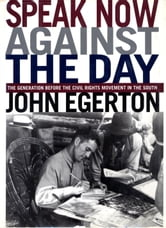 Speak Now Against The Day - The Generation Before the Civil Rights Movement in the South ebook by John Egerton