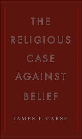 The Religious Case Against Belief ebook by James P. Carse