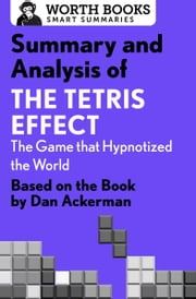 Summary and Analysis of The Tetris Effect: The Game that Hypnotized the World - Based on the Book by Dan Ackerman ebook by Worth Books
