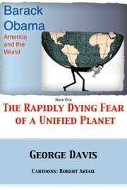 Barack Obama, America and the World - The Rapidly Dying Fear of a Unified Planet ebook by George Davis,Robert Ariail