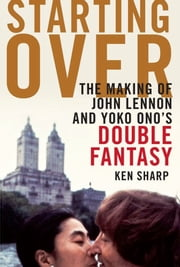Starting Over - The Making of John Lennon and Yoko Ono's Double Fantasy ebook by Ken Sharp