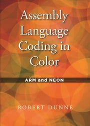 Assembly Language Coding in Color - ARM and NEON ebook by Robert Dunne