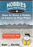 How to Start a Hobby in Learn to Play Poker ebook by Ethelene Toth