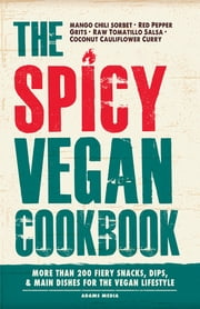 The Spicy Vegan Cookbook - More than 200 Fiery Snacks, Dips, and Main Dishes for the Vegan Lifestyle ebook by Adams Media