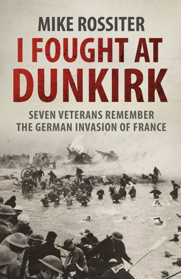 I Fought at Dunkirk - Seven Veterans Remember Their Fight For Salvation ebook by Mike Rossiter