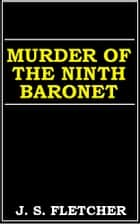 Murder Of The Ninth Baronet ebook by J. S. Fletcher