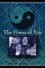 The Power of Yin - Celebrating Female Consciousness ebook by Hazel Henderson,Jean Houston,Barbara Marx Hubbard,Barbara DeLaney